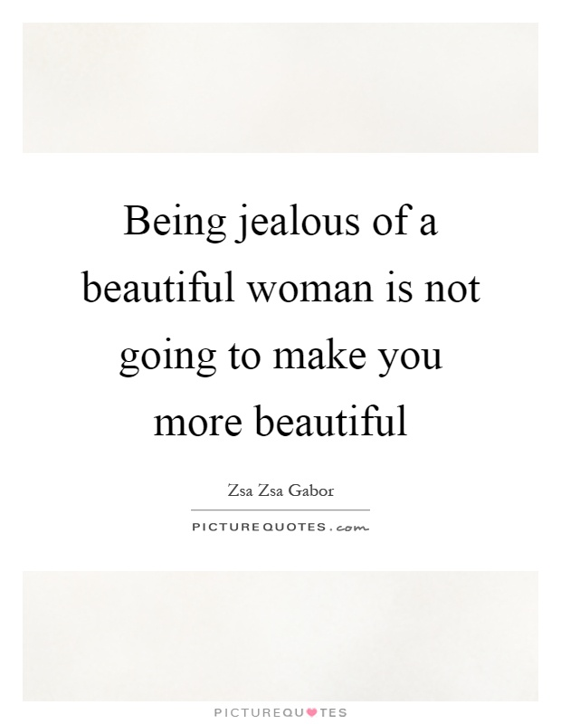 Being jealous of a beautiful woman is not going to make you more beautiful Picture Quote #1