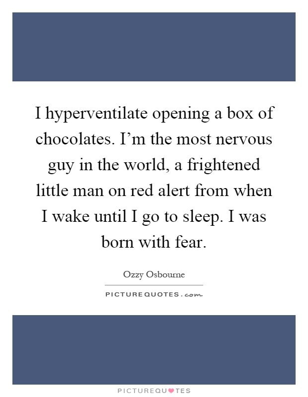 I hyperventilate opening a box of chocolates. I'm the most nervous guy in the world, a frightened little man on red alert from when I wake until I go to sleep. I was born with fear Picture Quote #1