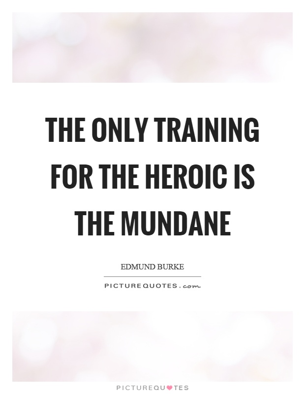 The only training for the heroic is the mundane Picture Quote #1