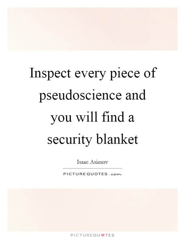 Inspect every piece of pseudoscience and you will find a security blanket Picture Quote #1