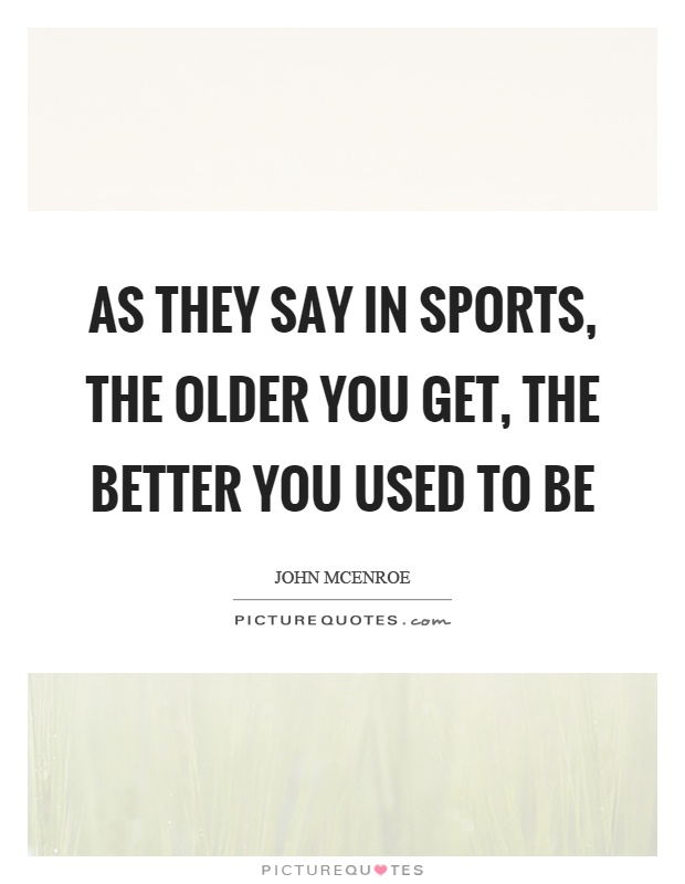 As they say in sports, the older you get, the better you used to be Picture Quote #1
