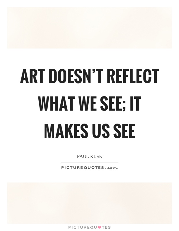Art doesn't reflect what we see; it makes us see Picture Quote #1
