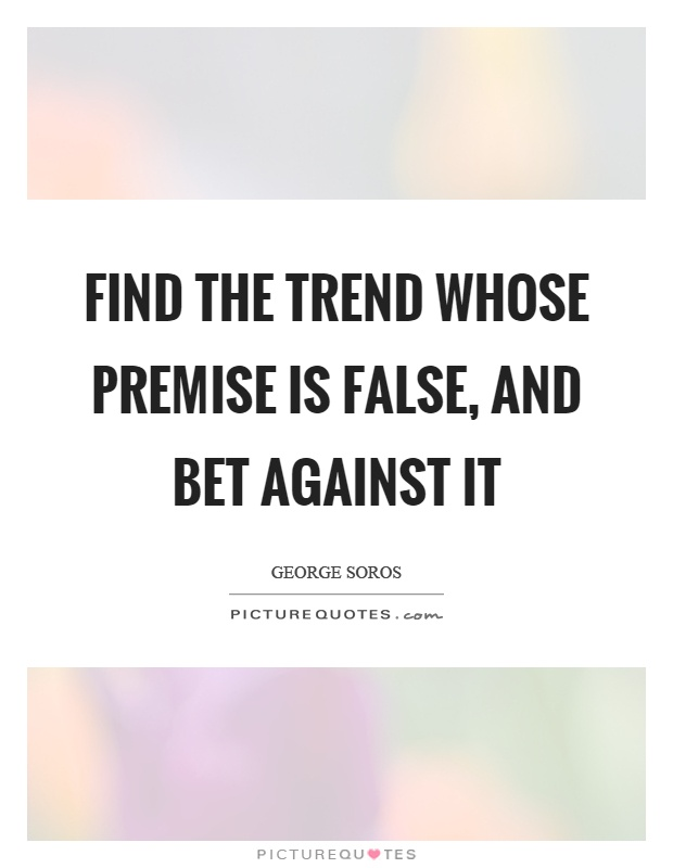 Find the trend whose premise is false, and bet against it Picture Quote #1
