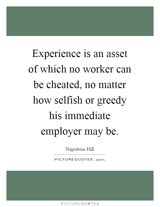 Experience is an asset of which no worker can be cheated, no matter how selfish or greedy his immediate employer may be Picture Quote #1