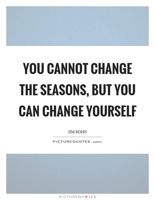 You cannot change the seasons, but you can change yourself Picture Quote #1