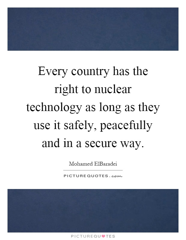 Every country has the right to nuclear technology as long as they use it safely, peacefully and in a secure way Picture Quote #1