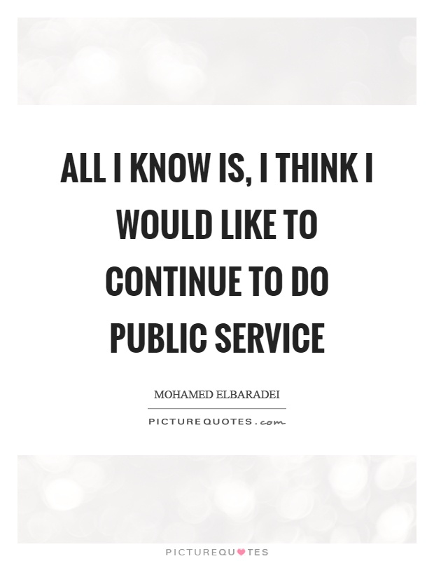 All I know is, I think I would like to continue to do public service Picture Quote #1