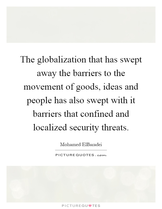The globalization that has swept away the barriers to the movement of goods, ideas and people has also swept with it barriers that confined and localized security threats Picture Quote #1