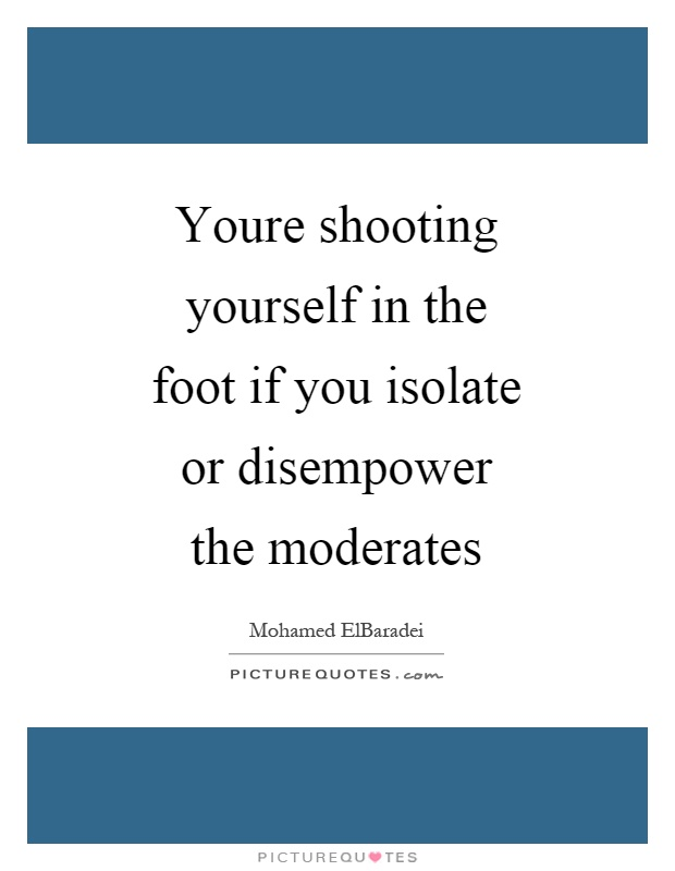 Youre shooting yourself in the foot if you isolate or disempower the moderates Picture Quote #1