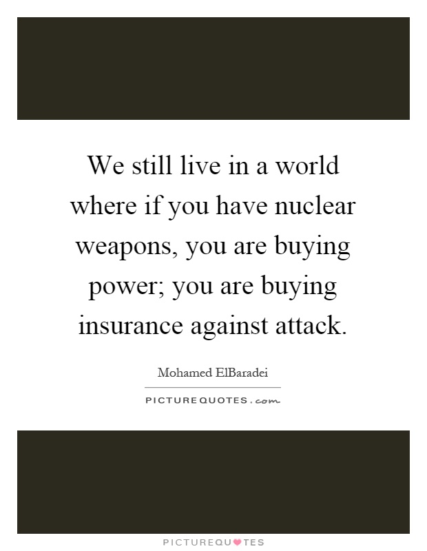We still live in a world where if you have nuclear weapons, you are buying power; you are buying insurance against attack Picture Quote #1