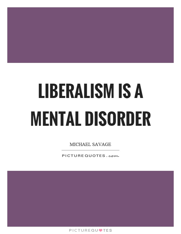 Liberalism is a mental disorder Picture Quote #1
