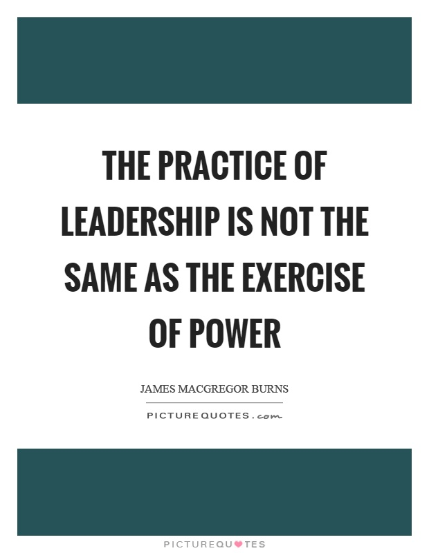 The practice of leadership is not the same as the exercise of power Picture Quote #1
