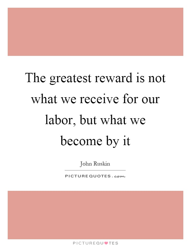The greatest reward is not what we receive for our labor, but what we become by it Picture Quote #1