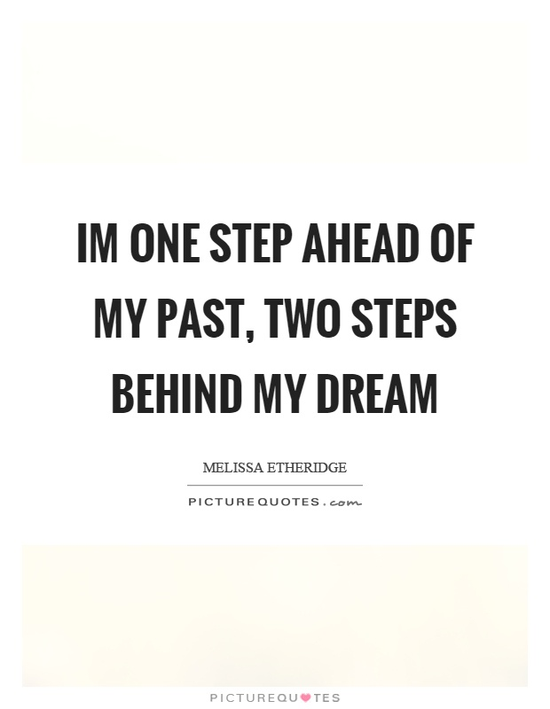Im one step ahead of my past, two steps behind my dream Picture Quote #1