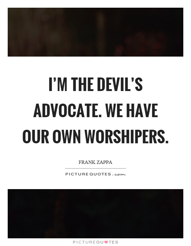 I'm the devil's advocate. We have our own worshipers Picture Quote #1