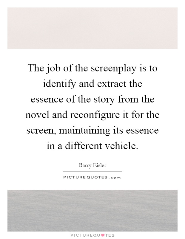 The job of the screenplay is to identify and extract the essence of the story from the novel and reconfigure it for the screen, maintaining its essence in a different vehicle Picture Quote #1