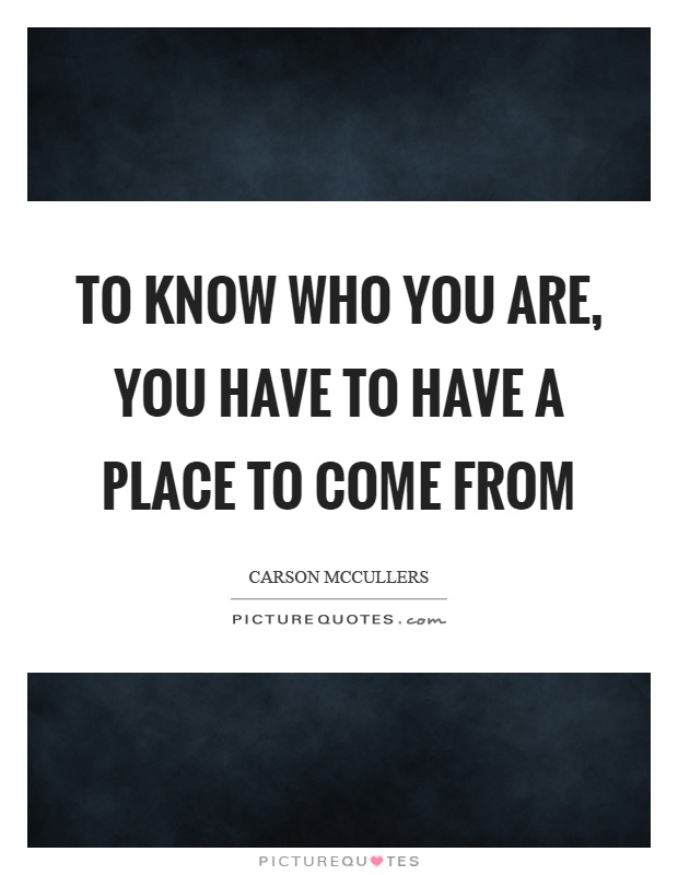 To know who you are, you have to have a place to come from Picture Quote #1