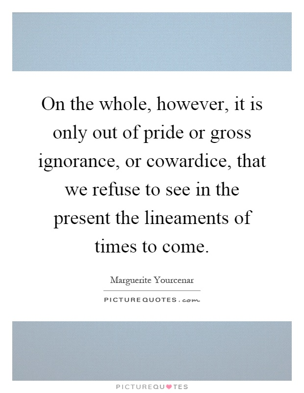 On the whole, however, it is only out of pride or gross ignorance, or cowardice, that we refuse to see in the present the lineaments of times to come Picture Quote #1