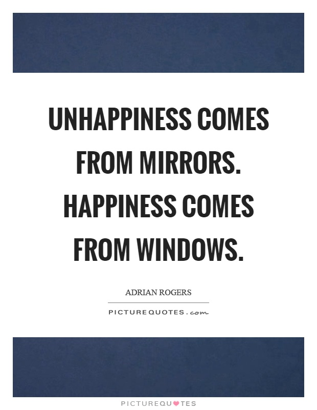 Unhappiness comes from mirrors. Happiness comes from windows Picture Quote #1