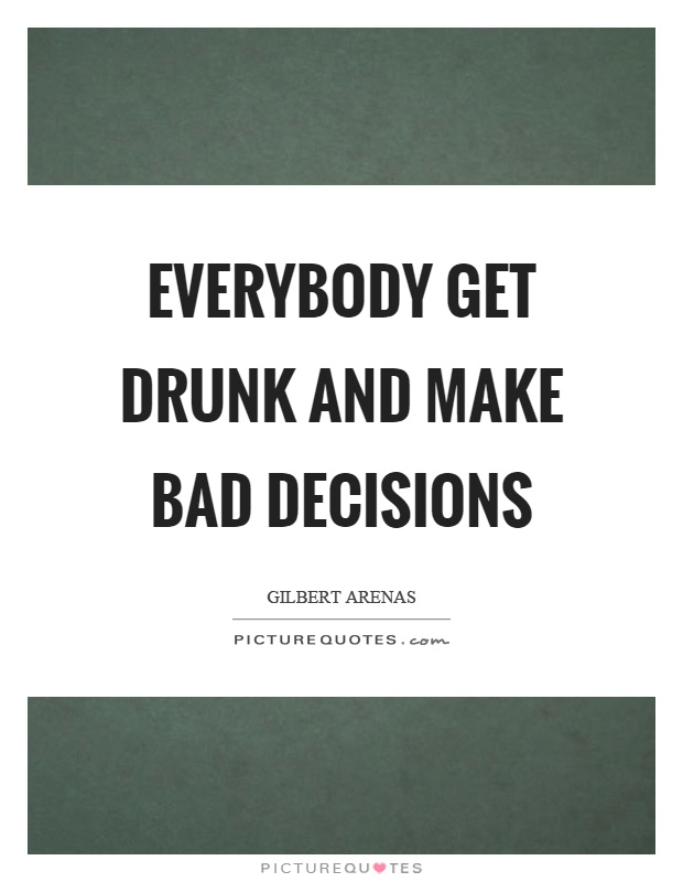Everybody get drunk and make bad decisions Picture Quote #1