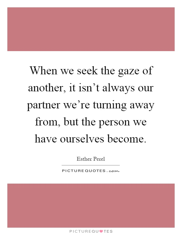 When we seek the gaze of another, it isn't always our partner we're turning away from, but the person we have ourselves become Picture Quote #1