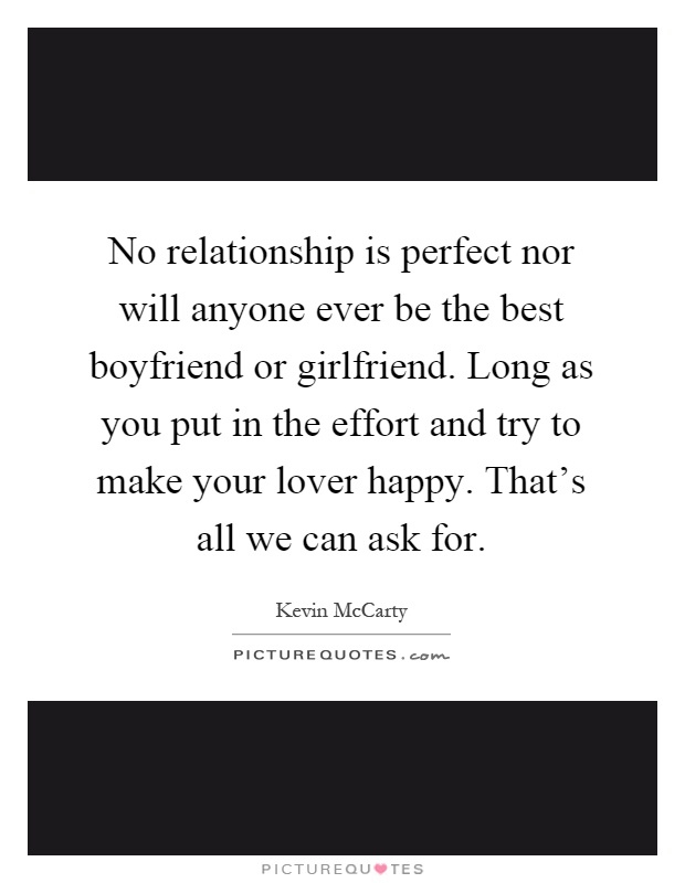 No relationship is perfect nor will anyone ever be the best boyfriend or girlfriend. Long as you put in the effort and try to make your lover happy. That's all we can ask for Picture Quote #1