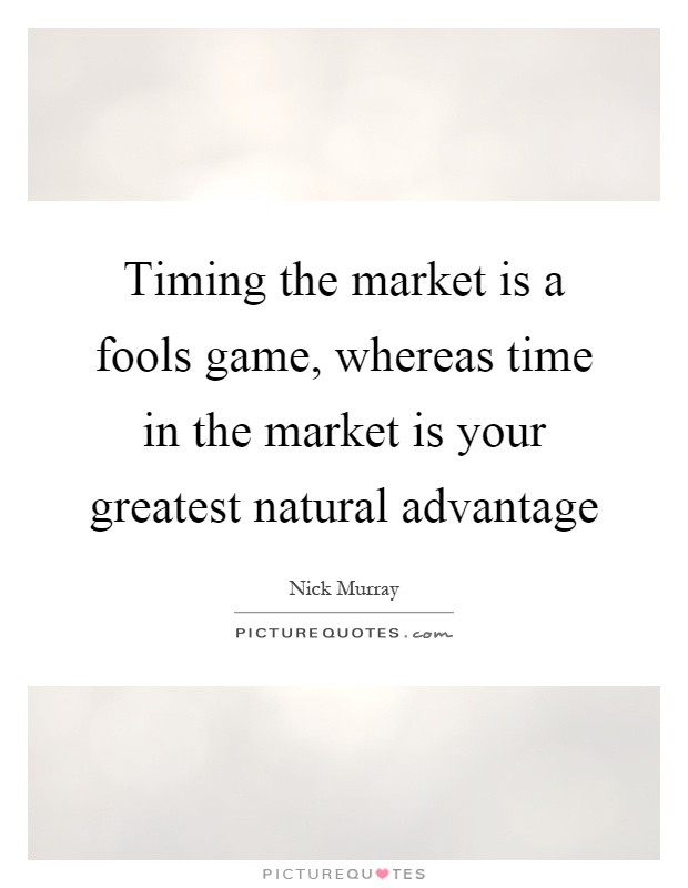 Timing the market is a fools game, whereas time in the market is your greatest natural advantage Picture Quote #1