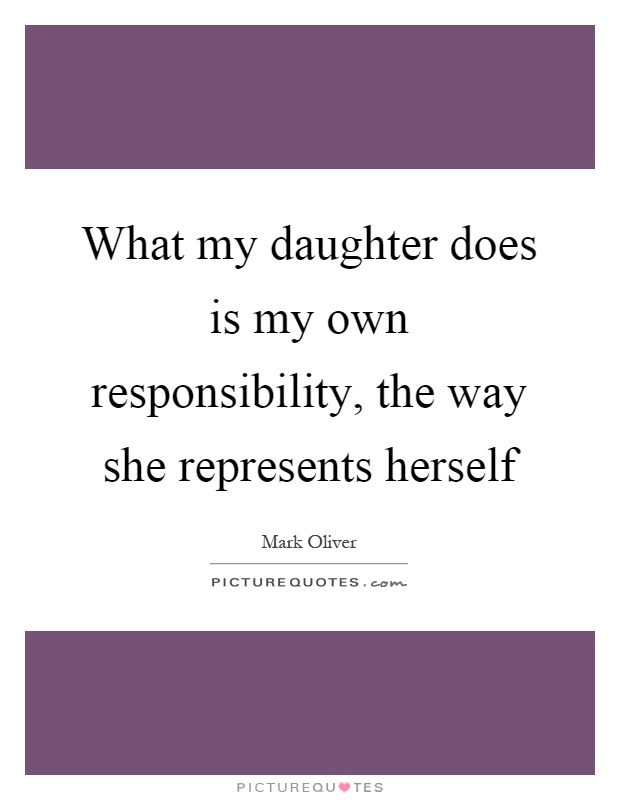 What my daughter does is my own responsibility, the way she represents herself Picture Quote #1