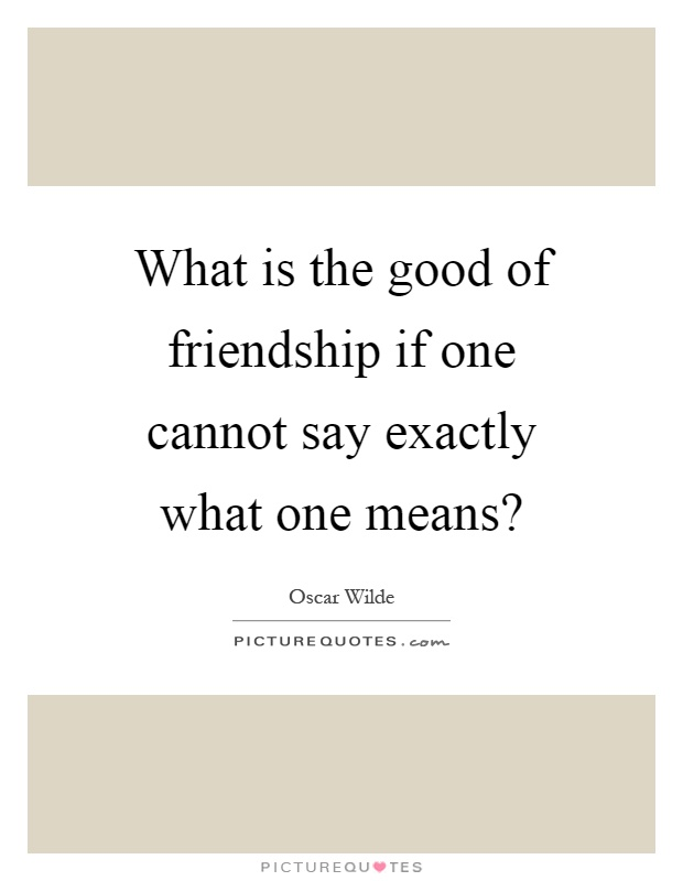 What is the good of friendship if one cannot say exactly what one means? Picture Quote #1