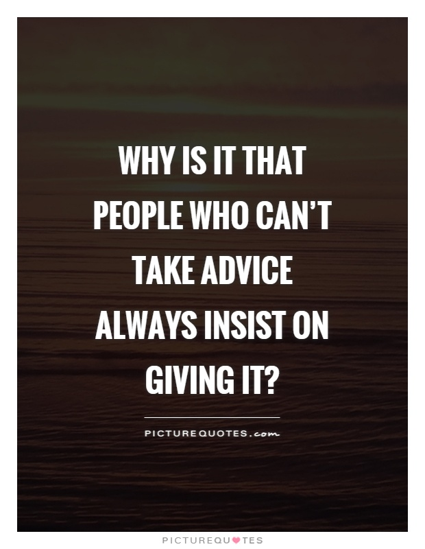 Why is it that people who can't take advice always insist on giving it? Picture Quote #1