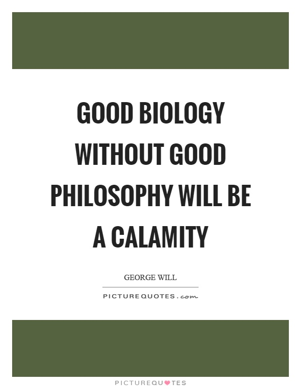Good biology without good philosophy will be a calamity Picture Quote #1