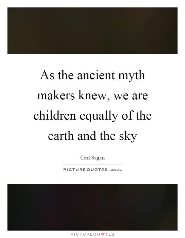 As the ancient myth makers knew, we are children equally of the earth and the sky Picture Quote #1