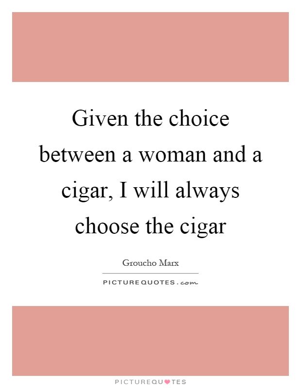 Given the choice between a woman and a cigar, I will always choose the cigar Picture Quote #1
