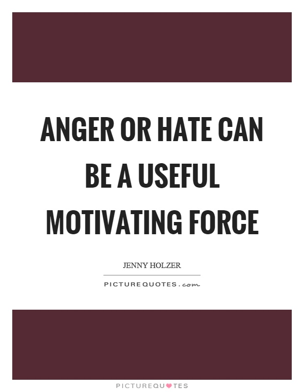Anger or hate can be a useful motivating force Picture Quote #1