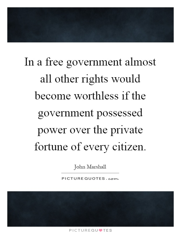 In a free government almost all other rights would become worthless if the government possessed power over the private fortune of every citizen Picture Quote #1