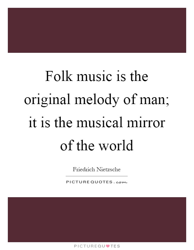 Folk music is the original melody of man; it is the musical mirror of the world Picture Quote #1