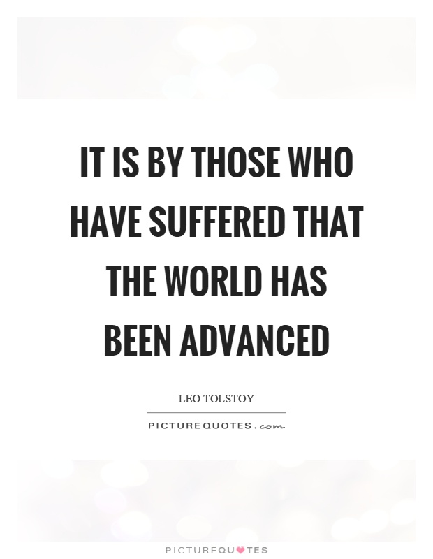 It is by those who have suffered that the world has been advanced Picture Quote #1