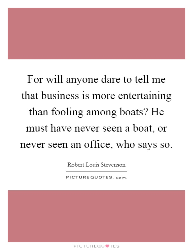 For will anyone dare to tell me that business is more entertaining than fooling among boats? He must have never seen a boat, or never seen an office, who says so Picture Quote #1