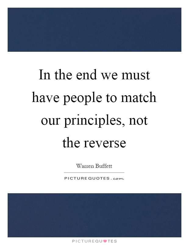 In the end we must have people to match our principles, not the reverse Picture Quote #1