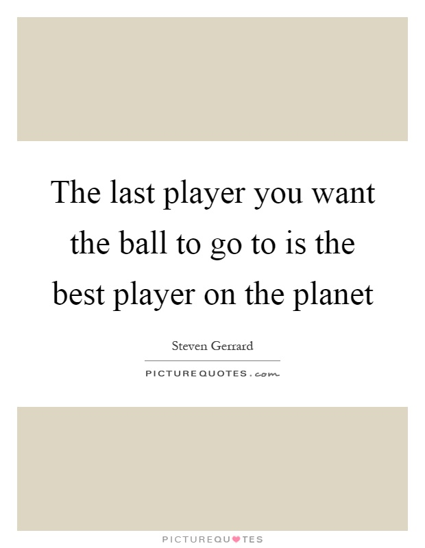The last player you want the ball to go to is the best player on the planet Picture Quote #1