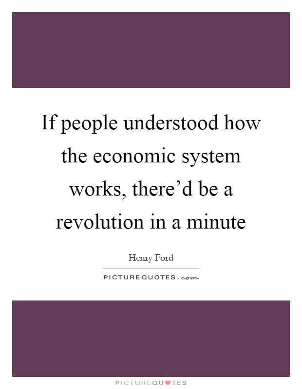 If people understood how the economic system works, there'd be a revolution in a minute Picture Quote #1