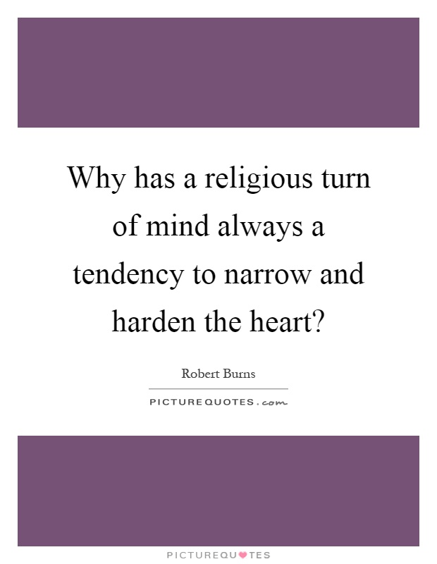Why has a religious turn of mind always a tendency to narrow and harden the heart? Picture Quote #1