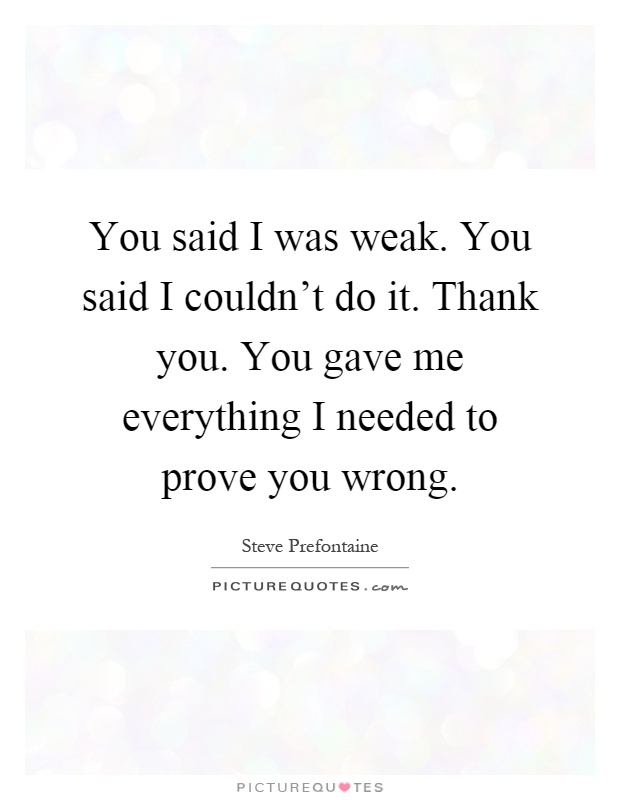 You said I was weak. You said I couldn't do it. Thank you. You gave me everything I needed to prove you wrong Picture Quote #1