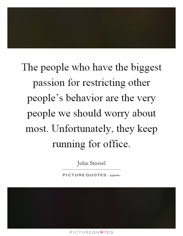 The people who have the biggest passion for restricting other people's behavior are the very people we should worry about most. Unfortunately, they keep running for office Picture Quote #1