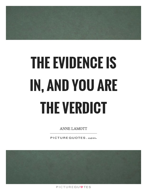 The evidence is in, and you are the verdict Picture Quote #1