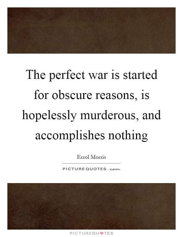 The perfect war is started for obscure reasons, is hopelessly murderous, and accomplishes nothing Picture Quote #1