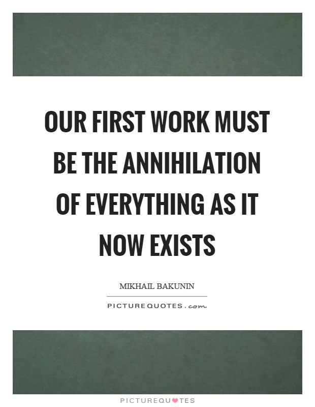 Our first work must be the annihilation of everything as it now exists Picture Quote #1