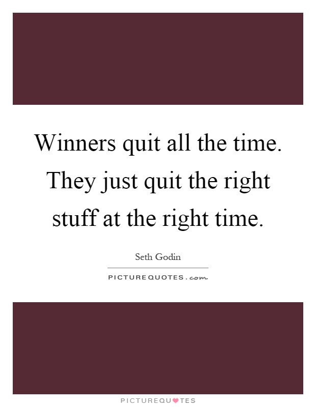 Winners quit all the time. They just quit the right stuff at the right time Picture Quote #1