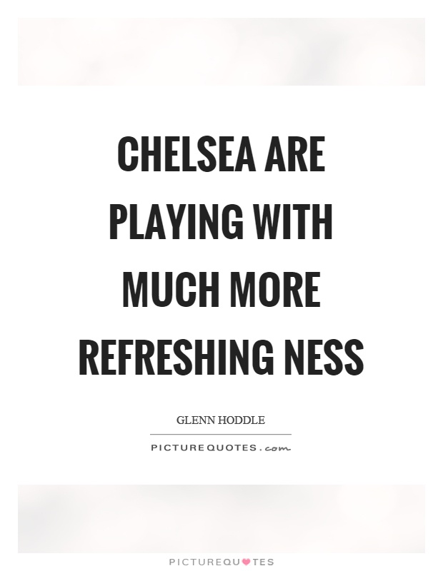 Chelsea are playing with much more refreshing ness Picture Quote #1