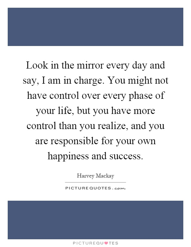 Look in the mirror every day and say, I am in charge. You might not have control over every phase of your life, but you have more control than you realize, and you are responsible for your own happiness and success Picture Quote #1